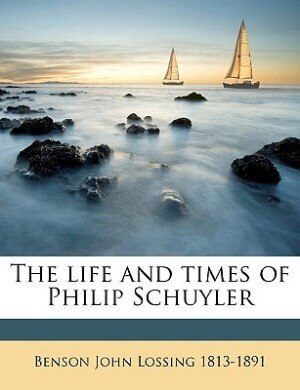 The life and times of Philip Schuyler by Benson John Lossing