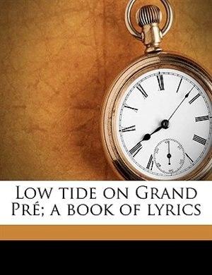 Low tide on Grand Pré; a book of lyrics by Bliss Carman