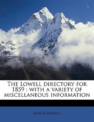The Lowell directory for 1859: With A Variety Of Miscellaneous Information Volume 1859 by Joshua Merrill