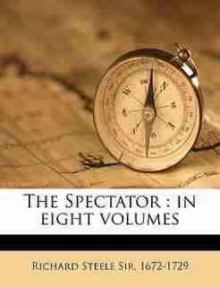 The Spectator: In Eight Volumes Volume 7 by Richard Steele