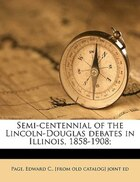 Semi-centennial Of The Lincoln-douglas Debates In Illinois, 1858-1908; Volume 1