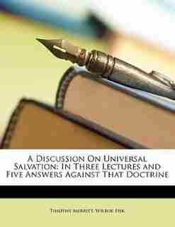 A Discussion On Universal Salvation: In Three Lectures And Five Answers Against That Doctrine by Timothy Merritt