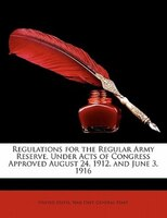 Regulations For The Regular Army Reserve, Under Acts Of Congress Approved August 24, 1912, And June…