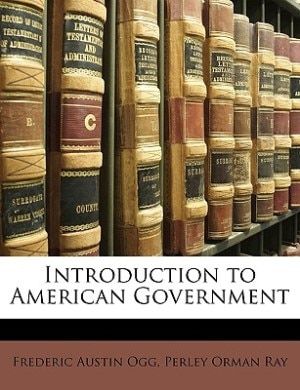 Introduction To American Government by Frederic Austin Ogg