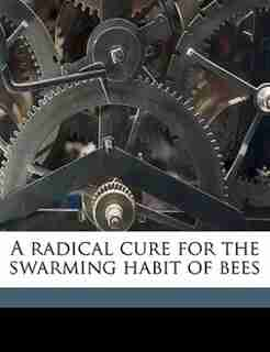 A Radical Cure For The Swarming Habit Of Bees by Henry [from Old Catalog] Jones