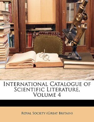 International Catalogue Of Scientific Literature, Volume 4 by Royal Society (great Britain)