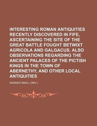 Interesting Roman Antiquities Recently Discovered In Fife, Ascertaining The Site Of The Great…