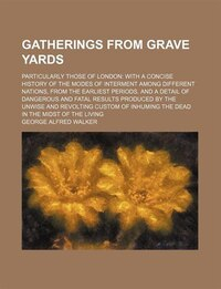 Gatherings From Grave Yards; Particularly Those Of London With A Concise History Of The Modes Of…