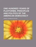 One Hundred Years Of Platforms, Principles And Politics Of The American Democracy