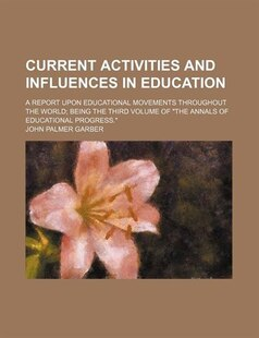 Current Activities And Influences In Education; A Report Upon Educational Movements Throughout The World Being The Third Volume Of