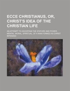 Ecce Christianus, Or, Christ's Idea Of The Christian Life