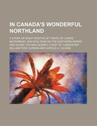In Canada's Wonderful Northland; A Story Of Eight Months Of Travel By Canoe, Motorboat, And Dog…