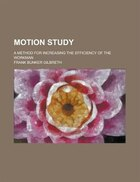Motion study; a method for increasing the efficiency of the workman