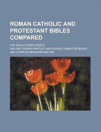Roman Catholic And Protestant Bibles Compared; The Gould Prize Essays