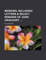 Memoirs, Including Letters & Select Remains Of John Urquhart (volume 1)
