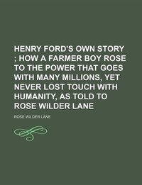 Henry Ford's Own Story; How A Farmer Boy Rose To The Power That Goes With Many Millions, Yet Never…