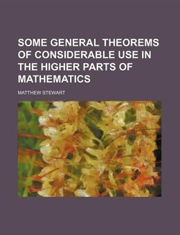Book Some General Theorems Of Considerable Use In The Higher Parts Of Mathematics by Matthew Stewart