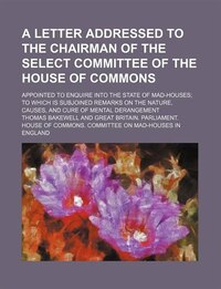 A Letter Addressed To The Chairman Of The Select Committee Of The House Of Commons; Appointed To…