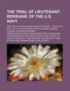 The Trial Of Lieutenant Renshaw, Of The U.s. Navy; Indicted For Challenging Joseph Strong To Fight…