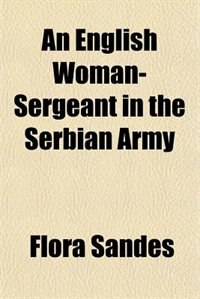 An English Woman-Sergeant in the Serbian Army by Flora Sandes