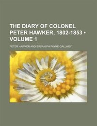 The Diary Of Colonel Peter Hawker, 1802-1853 (volume 1)