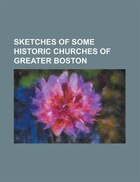 Sketches Of Some Historic Churches Of Greater Boston