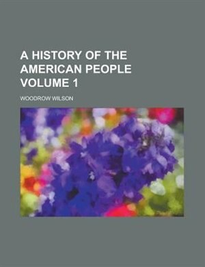 A History of the American People Volume 1 by Woodrow Wilson