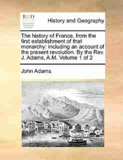 The History Of France, From The First Establishment Of That Monarchy: Including An Account Of The Present Revolution. By The Rev. J. Adams, A.m.  Volume 1 Of 2 by John Adams