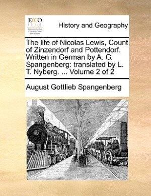 The Life Of Nicolas Lewis, Count Of Zinzendorf And Pottendorf. Written In German By A. G. Spangenberg: Translated By L. T. Nyberg. ...  Volume 2 Of 2 by August Gottlieb Spangenberg