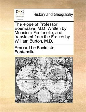 The Eloge Of Professor Boerhaave, M.d. Written By Monsieur Fontenelle, And Translated From The French By William Burton, M.d. by Bernard Le Bovier de Fontenelle