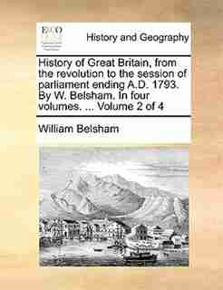History Of Great Britain, From The Revolution To The Session Of Parliament Ending A.d. 1793. By W. Belsham. In Four Volumes. ...  Volume 2 Of 4 by William Belsham