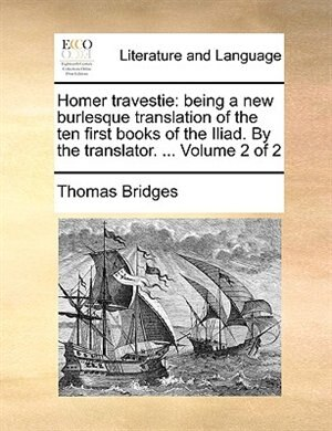 Homer Travestie: Being A New Burlesque Translation Of The Ten First Books Of The Iliad. By The Translator. ...  Volu by Thomas Bridges