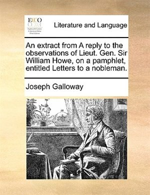 An Extract From A Reply To The Observations Of Lieut. Gen. Sir William Howe, On A Pamphlet, Entitled Letters To A Nobleman. by Joseph Galloway