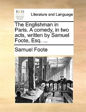 The Englishman In Paris. A Comedy, In Two Acts, Written By Samuel Foote, Esq. ... by Samuel Foote