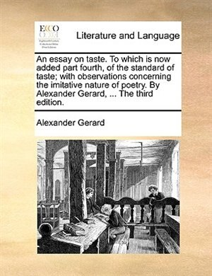 An Essay On Taste. To Which Is Now Added Part Fourth, Of The Standard Of Taste; With Observations Concerning The Imitative Nature Of Poetry. By Alexander Gerard, ... The Third Edition. de Alexander Gerard