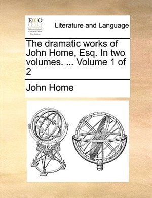 The Dramatic Works Of John Home, Esq. In Two Volumes. ...  Volume 1 Of 2 by John Home