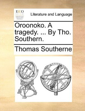 Oroonoko. A Tragedy. ... By Tho. Southern. by Thomas Southerne