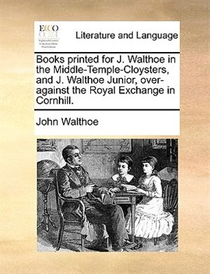 Books Printed For J. Walthoe In The Middle-temple-cloysters, And J. Walthoe Junior, Over-against The Royal Exchange In Cornhill. by John Walthoe