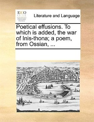 Poetical Effusions. To Which Is Added, The War Of Inis-thona; A Poem, From Ossian, ... by See Notes Multiple Contributors