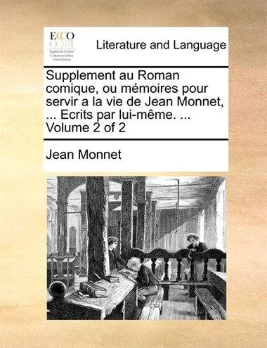 Supplement Au Roman Comique, Ou Mémoires Pour Servir A La Vie De Jean Monnet, ... Ecrits Par Lui-même. ...  Volume 2 Of 2 by Jean Monnet