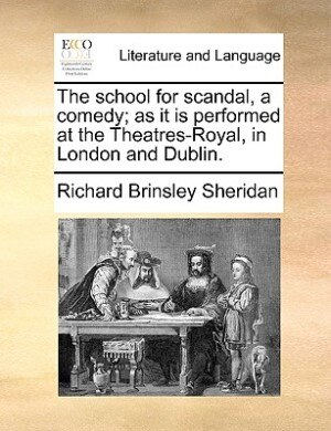 The School For Scandal, A Comedy; As It Is Performed At The Theatres-royal, In London And Dublin. by Richard Brinsley Sheridan