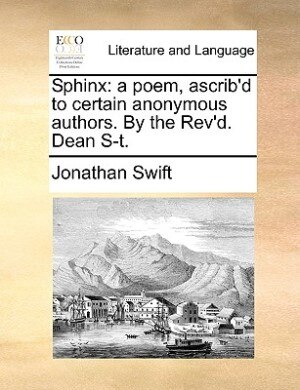 Sphinx: A Poem, Ascrib'd To Certain Anonymous Authors. By The Rev'd. Dean S-t. by JONATHAN SWIFT