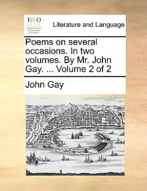 Poems On Several Occasions. In Two Volumes. By Mr. John Gay. ...  Volume 2 Of 2 by John Gay