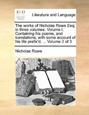 The Works Of Nicholas Rowe Esq; In Three Volumes. Volume I. Containing His Poems, And Translations; With Some Account Of His Life Prefix'd. ...  Volume 2 Of 3 by Nicholas Rowe