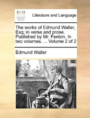 The Works Of Edmund Waller, Esq; In Verse And Prose. Published By Mr. Fenton. In Two Volumes. ...  Volume 2 Of 2 by Edmund Waller