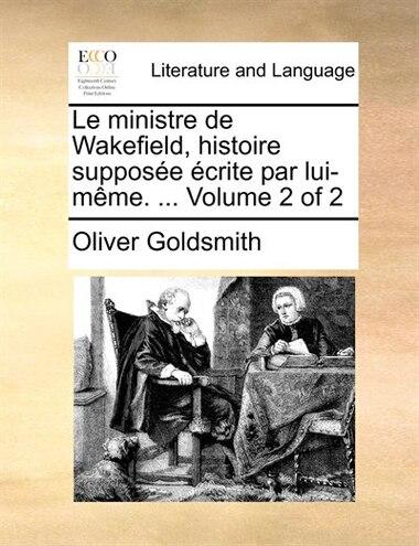 Le Ministre De Wakefield, Histoire Supposée Écrite Par Lui-même. ...  Volume 2 Of 2 by Oliver Goldsmith