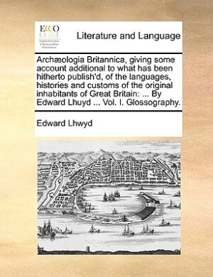 Archæologia Britannica, Giving Some Account Additional To What Has Been Hitherto Publish'd, Of The Languages, Histories And Customs Of The Original Inhabitants Of Great Britain: ... By Edward Lhuyd ... Vol. I. Glossography. de Edward Lhwyd