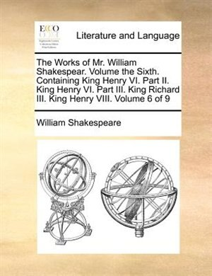 The Works Of Mr. William Shakespear.  Volume The Sixth.  Containing King Henry Vi.  Part Ii.  King Henry Vi.  Part Iii.  King Richard Iii.  King Henry Viii.  Volume 6 Of 9 by William Shakespeare