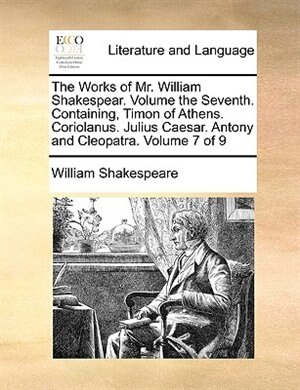 The Works Of Mr. William Shakespear.  Volume The Seventh.  Containing, Timon Of Athens.  Coriolanus.  Julius Caesar.  Antony And Cleopatra.  Volume 7 Of 9 by William Shakespeare