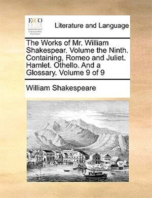 The Works Of Mr. William Shakespear.  Volume The Ninth.  Containing, Romeo And Juliet.  Hamlet.  Othello.  And A Glossary.  Volume 9 Of 9 by William Shakespeare